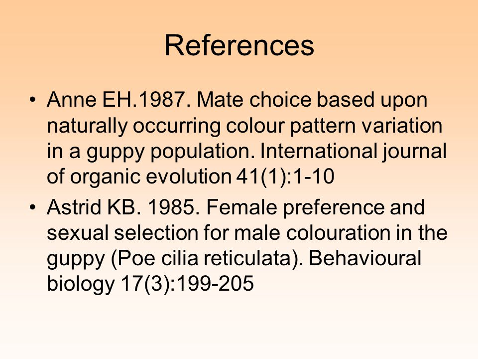 References Anne EH.1987. Mate choice based upon naturally occurring colour pattern variation in a guppy population. International journal of organic e