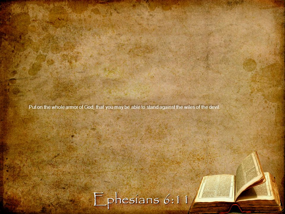 Put on the whole armor of God, that you may be able to stand against the wiles of the devil. Ephesians 6:11