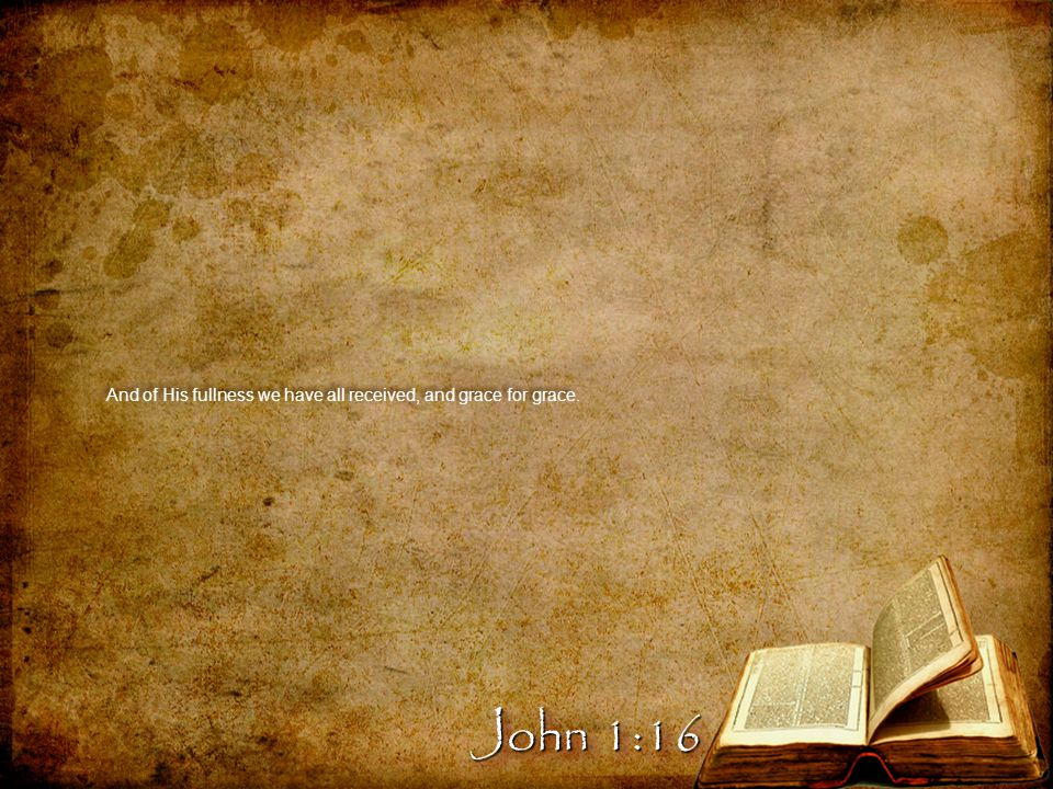 And of His fullness we have all received, and grace for grace. John 1:16