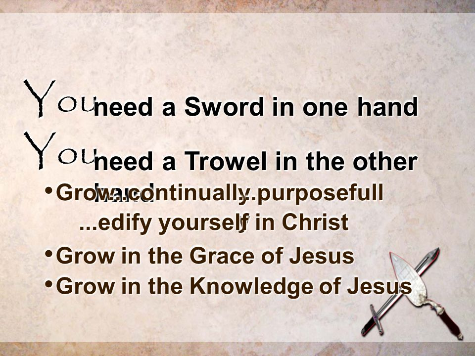 YouYou need a Sword in one hand YouYou need a Trowel in the other hand Grow Grow...continually...continually...purposefull y...edify yourself in Christ Grow in the Grace of Jesus Grow in the Grace of Jesus Grow in the Knowledge of Jesus Grow in the Knowledge of Jesus