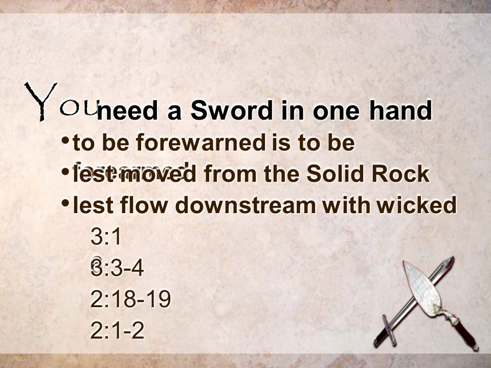YouYou need a Sword in one hand to be forewarned is to be forearmed to be forewarned is to be forearmed lest moved from the Solid Rock lest moved from the Solid Rock lest flow downstream with wicked lest flow downstream with wicked 3:1 6 3:3-43:3-4 2:18-192:18-19 2:1-22:1-2