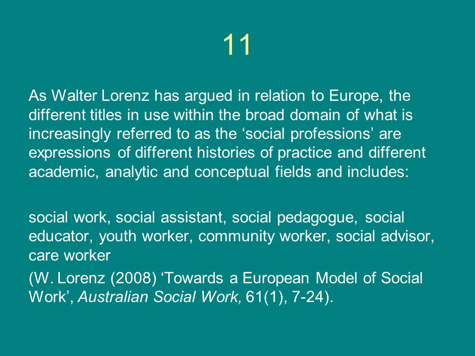 As Walter Lorenz has argued in relation to Europe, the different titles in use within the broad domain of what is increasingly referred to as the 'social professions' are expressions of different histories of practice and different academic, analytic and conceptual fields and includes: social work, social assistant, social pedagogue, social educator, youth worker, community worker, social advisor, care worker (W.