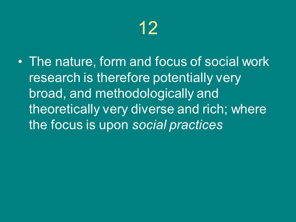 12 The nature, form and focus of social work research is therefore potentially very broad, and methodologically and theoretically very diverse and rich; where the focus is upon social practices