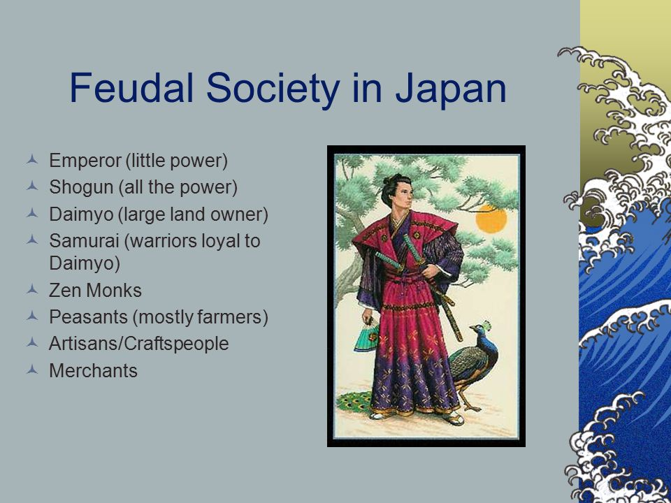 Feudal Society in Japan Emperor (little power) Shogun (all the power) Daimyo (large land owner) Samurai (warriors loyal to Daimyo) Zen Monks Peasants (mostly farmers) Artisans/Craftspeople Merchants