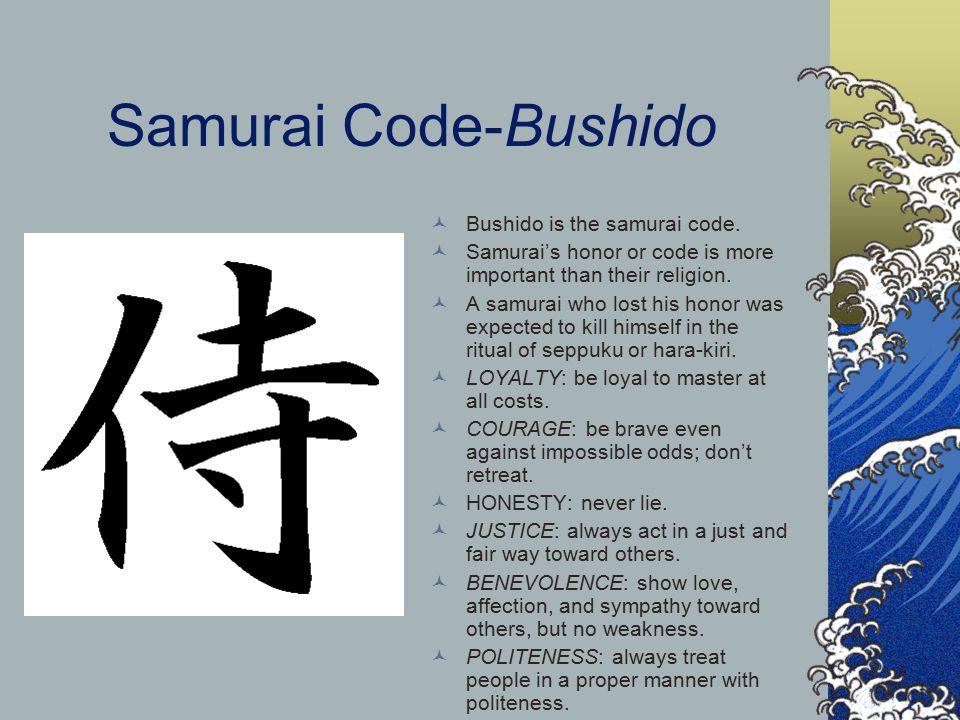 Samurai Code-Bushido Bushido is the samurai code. Samurai's honor or code is more important than their religion. A samurai who lost his honor was expe