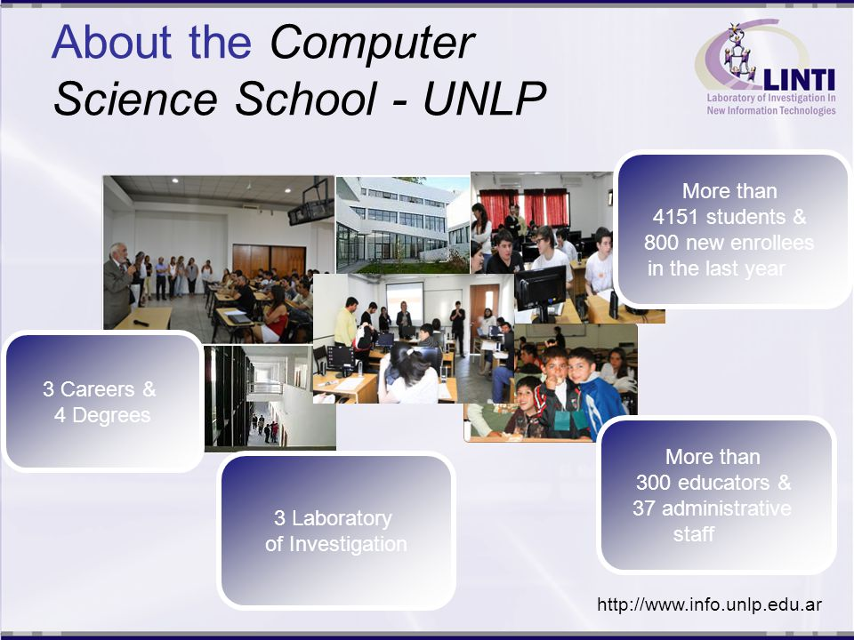 About the Computer Science School - UNLP 3 Careers & 4 Degrees More than 4151 students & 800 new enrollees in the last year 3 Laboratory of Investigation More than 300 educators & 37 administrative staff http://www.info.unlp.edu.ar