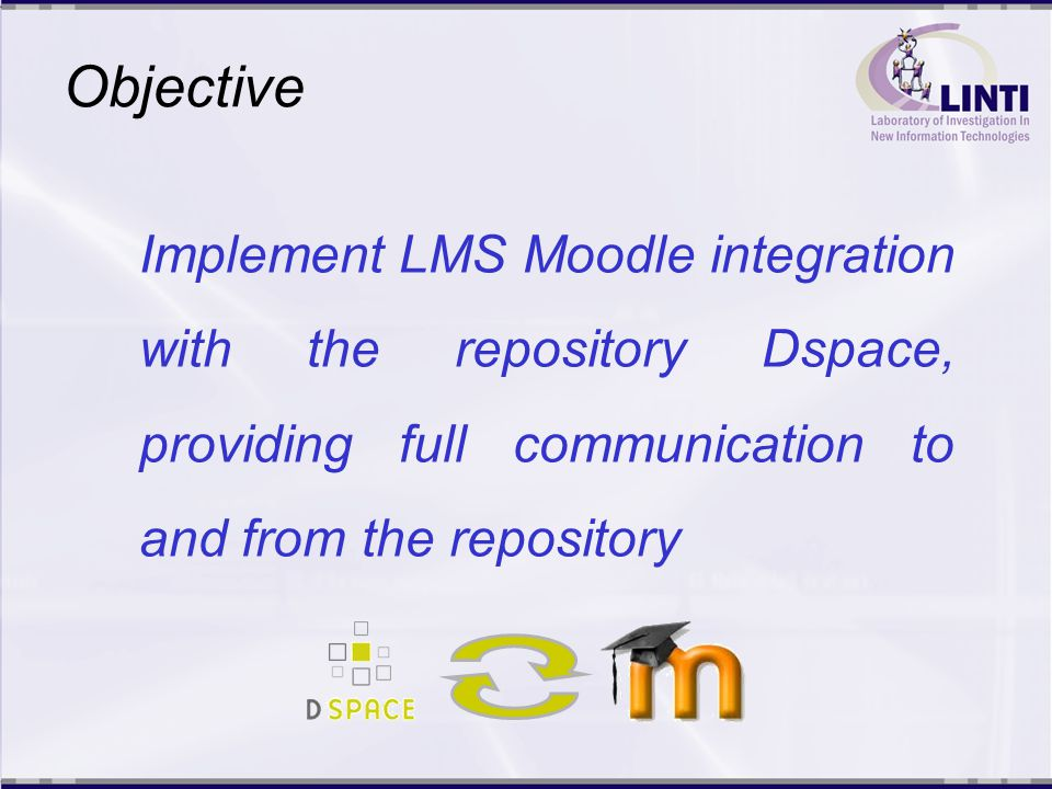 Objective Implement LMS Moodle integration with the repository Dspace, providing full communication to and from the repository