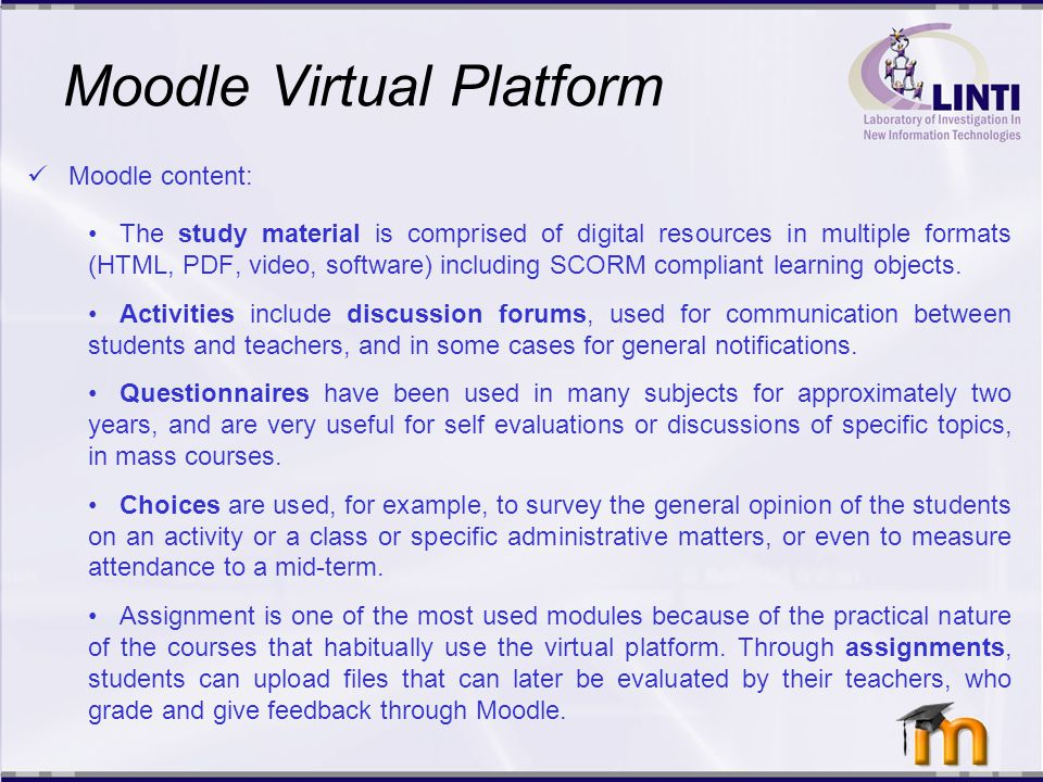 Moodle Virtual Platform The School has been working with Moodle for online course management for over 7 years It is used as a complement to in-person undergraduate and postgraduate classes, as well as courses offered by the Secretary of Extension.