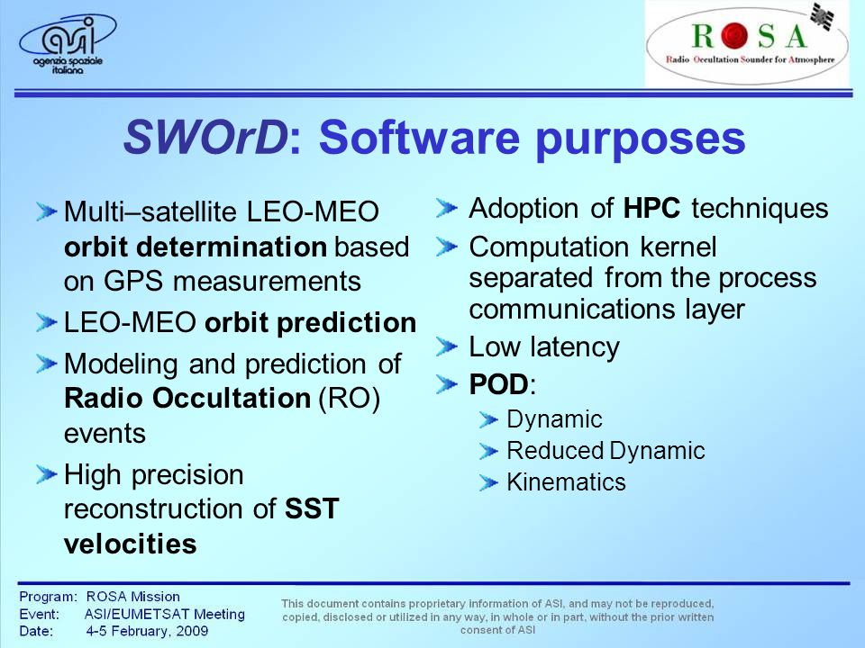 SWOrD: Software purposes Multi–satellite LEO-MEO orbit determination based on GPS measurements LEO-MEO orbit prediction Modeling and prediction of Radio Occultation (RO) events High precision reconstruction of SST velocities Adoption of HPC techniques Computation kernel separated from the process communications layer Low latency POD: Dynamic Reduced Dynamic Kinematics