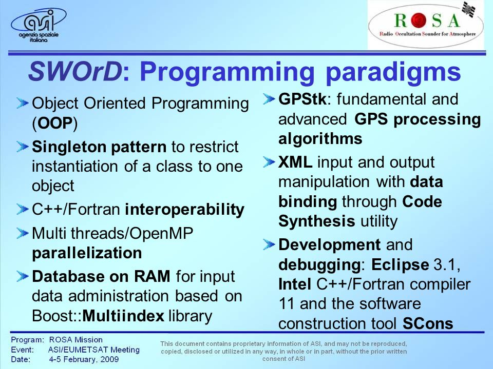 SWOrD: Programming paradigms Object Oriented Programming (OOP) Singleton pattern to restrict instantiation of a class to one object C++/Fortran interoperability Multi threads/OpenMP parallelization Database on RAM for input data administration based on Boost::Multiindex library GPStk: fundamental and advanced GPS processing algorithms XML input and output manipulation with data binding through Code Synthesis utility Development and debugging: Eclipse 3.1, Intel C++/Fortran compiler 11 and the software construction tool SCons