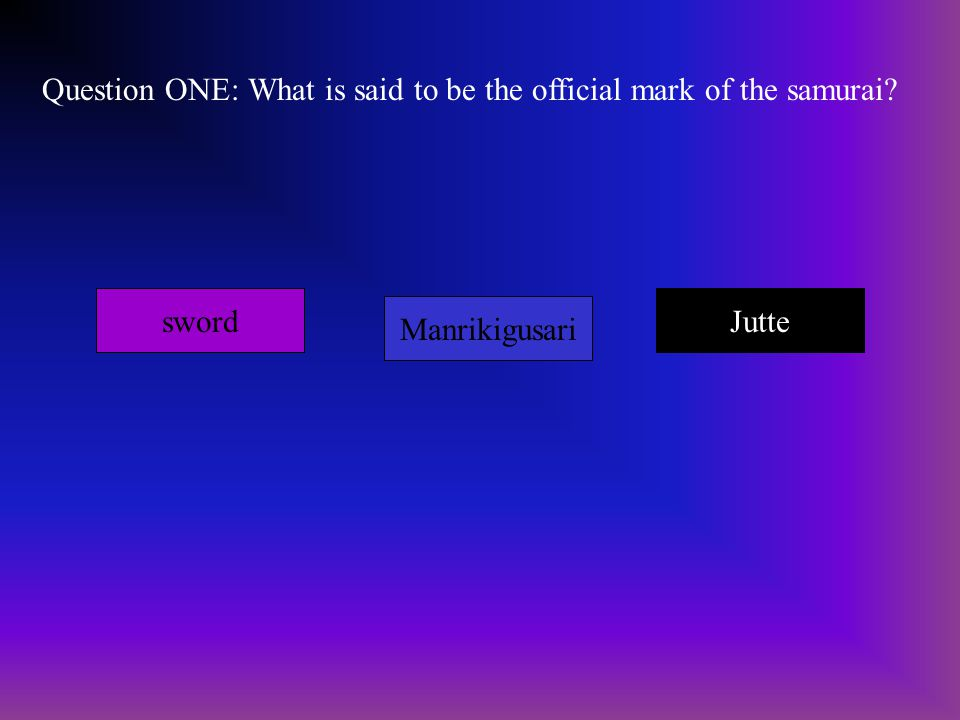 Question ONE: What is said to be the official mark of the samurai? sword Manrikigusari Jutte
