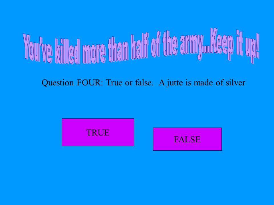 Question FOUR: True or false. A jutte is made of silver FALSE TRUE