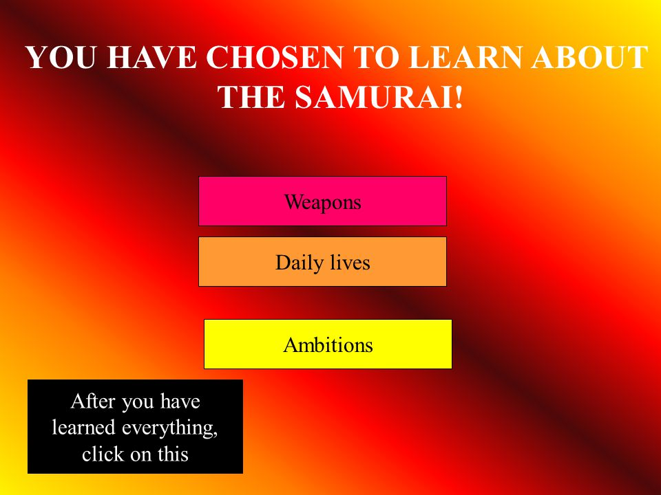 YOU HAVE CHOSEN TO LEARN ABOUT THE SAMURAI! Weapons Daily lives Ambitions After you have learned everything, click on this