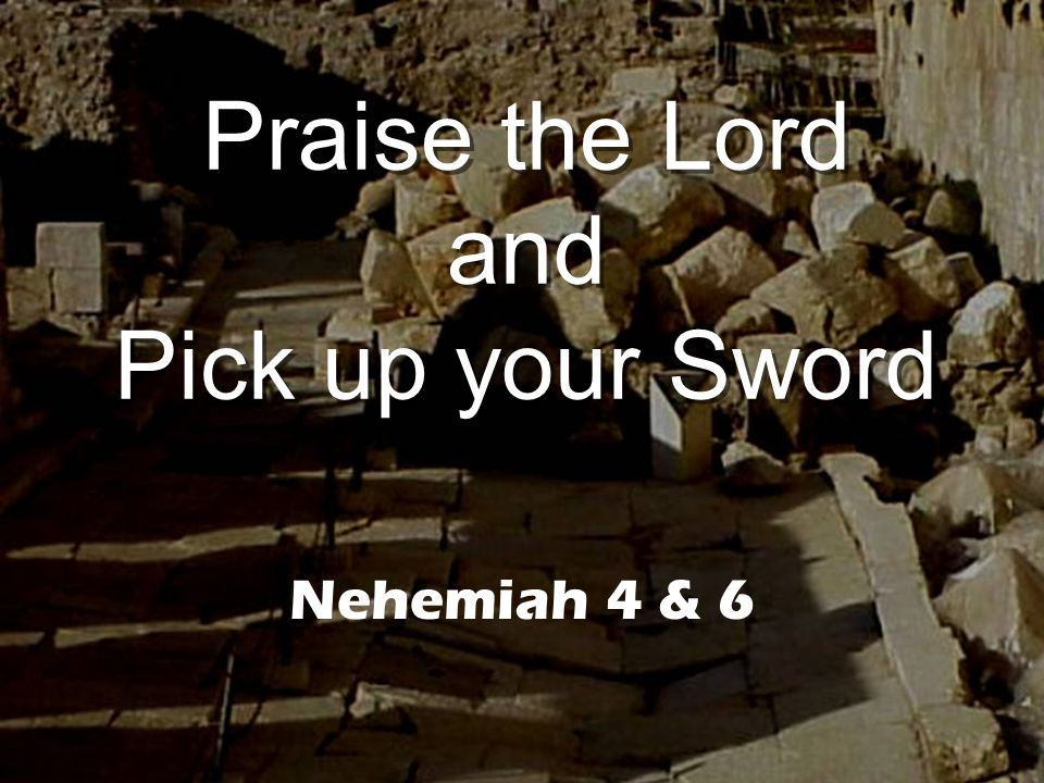 Praise the Lord and Pick up your Sword Nehemiah 4 & 6
