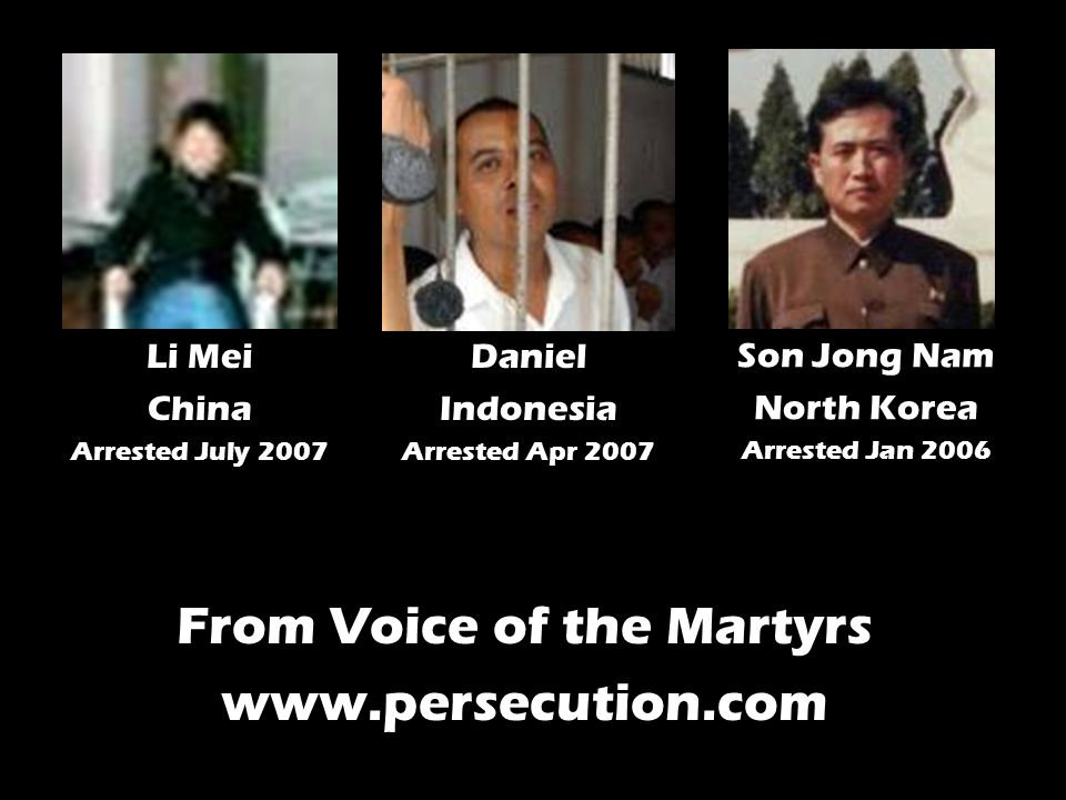 Son Jong Nam North Korea Arrested Jan 2006 Daniel Indonesia Arrested Apr 2007 Li Mei China Arrested July 2007 From Voice of the Martyrs www.persecution.com