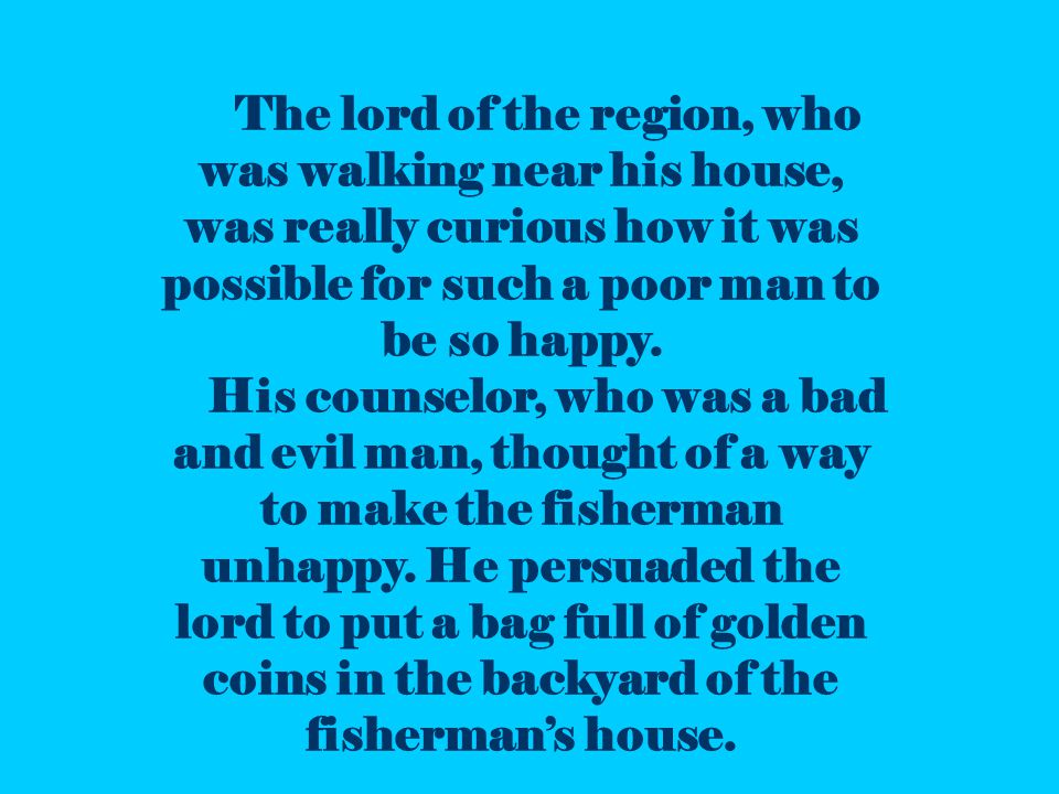 The lord of the region, who was walking near his house, was really curious how it was possible for such a poor man to be so happy.