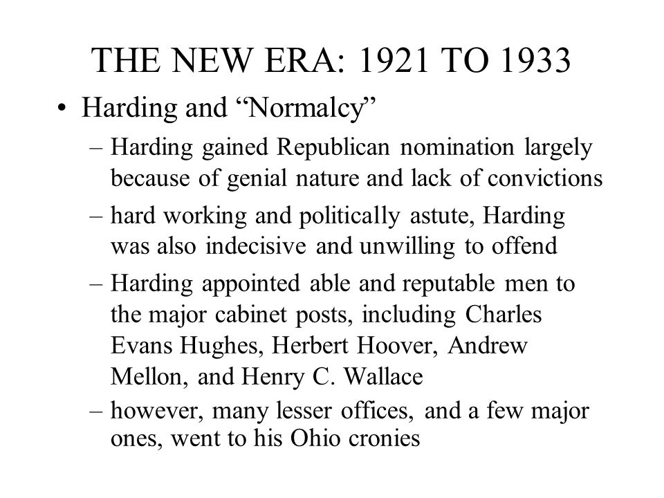 THE NEW ERA: 1921 TO 1933 Harding and Normalcy –Harding gained Republican nomination largely because of genial nature and lack of convictions –hard working and politically astute, Harding was also indecisive and unwilling to offend –Harding appointed able and reputable men to the major cabinet posts, including Charles Evans Hughes, Herbert Hoover, Andrew Mellon, and Henry C.