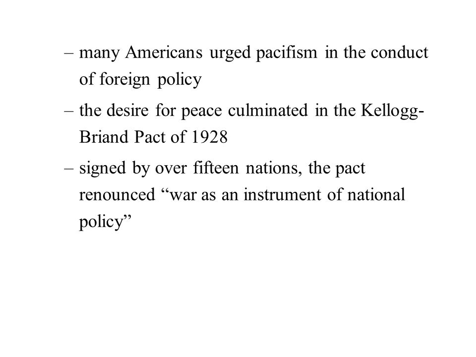 –many Americans urged pacifism in the conduct of foreign policy –the desire for peace culminated in the Kellogg- Briand Pact of 1928 –signed by over fifteen nations, the pact renounced war as an instrument of national policy