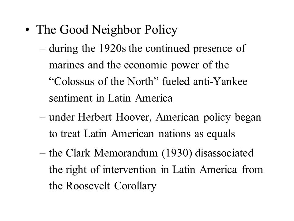 The Good Neighbor Policy –during the 1920s the continued presence of marines and the economic power of the Colossus of the North fueled anti-Yankee sentiment in Latin America –under Herbert Hoover, American policy began to treat Latin American nations as equals –the Clark Memorandum (1930) disassociated the right of intervention in Latin America from the Roosevelt Corollary