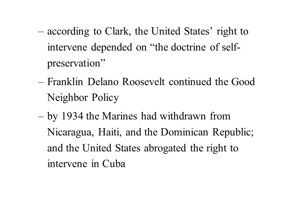 –according to Clark, the United States' right to intervene depended on the doctrine of self- preservation –Franklin Delano Roosevelt continued the Good Neighbor Policy –by 1934 the Marines had withdrawn from Nicaragua, Haiti, and the Dominican Republic; and the United States abrogated the right to intervene in Cuba