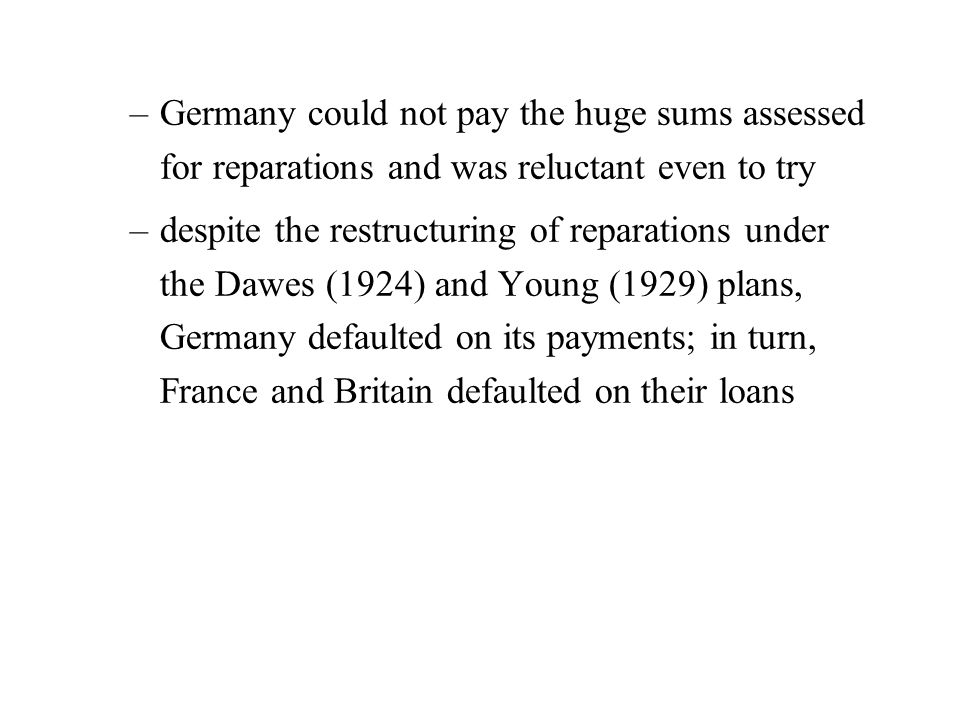 –Germany could not pay the huge sums assessed for reparations and was reluctant even to try –despite the restructuring of reparations under the Dawes (1924) and Young (1929) plans, Germany defaulted on its payments; in turn, France and Britain defaulted on their loans