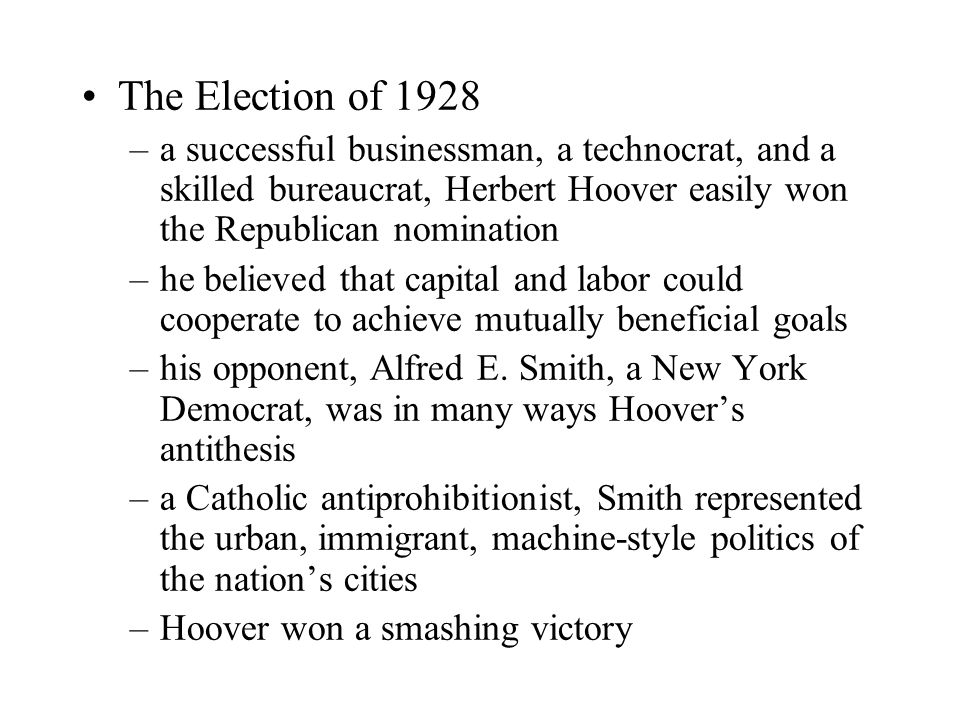 The Election of 1928 –a successful businessman, a technocrat, and a skilled bureaucrat, Herbert Hoover easily won the Republican nomination –he believed that capital and labor could cooperate to achieve mutually beneficial goals –his opponent, Alfred E.