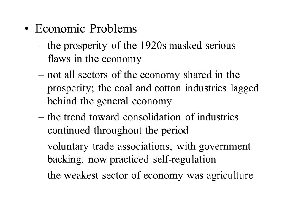 Economic Problems –the prosperity of the 1920s masked serious flaws in the economy –not all sectors of the economy shared in the prosperity; the coal and cotton industries lagged behind the general economy –the trend toward consolidation of industries continued throughout the period –voluntary trade associations, with government backing, now practiced self-regulation –the weakest sector of economy was agriculture