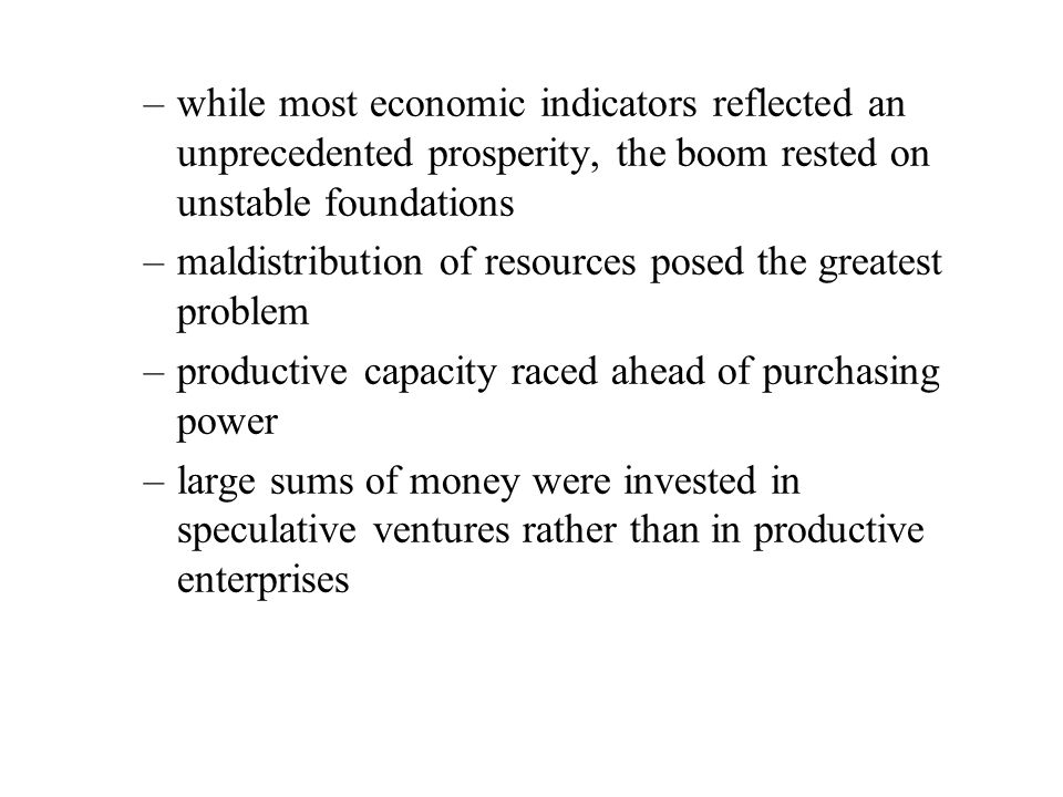 –while most economic indicators reflected an unprecedented prosperity, the boom rested on unstable foundations –maldistribution of resources posed the greatest problem –productive capacity raced ahead of purchasing power –large sums of money were invested in speculative ventures rather than in productive enterprises