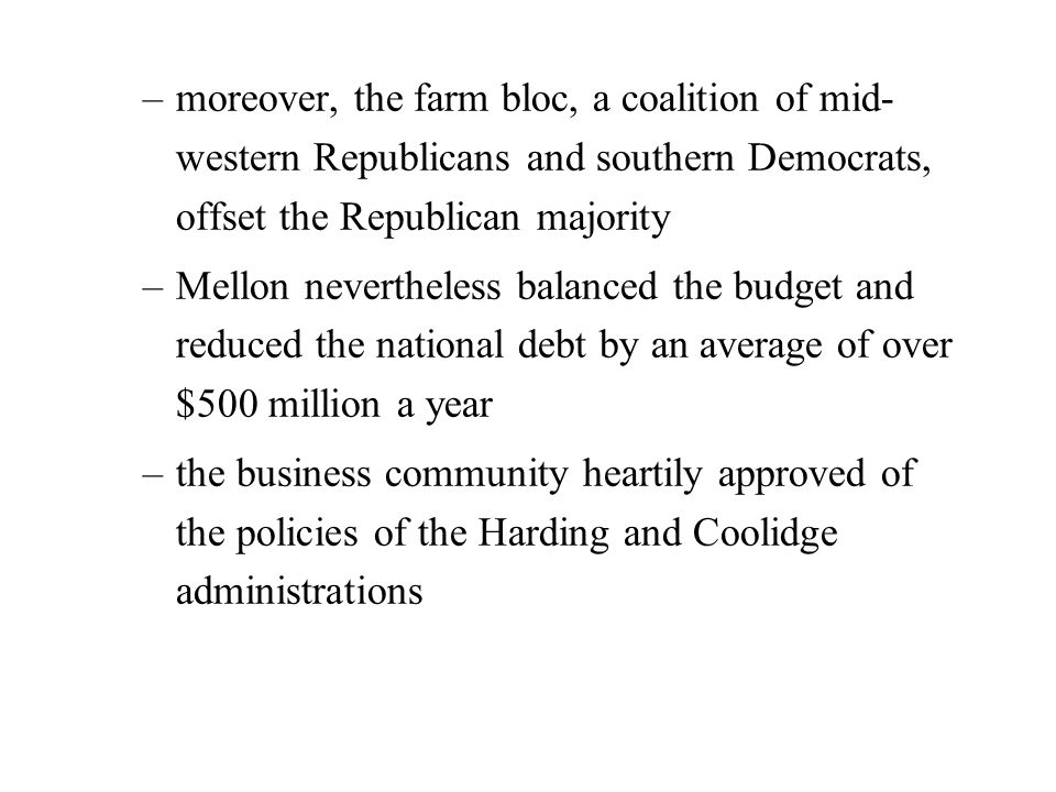 –moreover, the farm bloc, a coalition of mid- western Republicans and southern Democrats, offset the Republican majority –Mellon nevertheless balanced the budget and reduced the national debt by an average of over $500 million a year –the business community heartily approved of the policies of the Harding and Coolidge administrations
