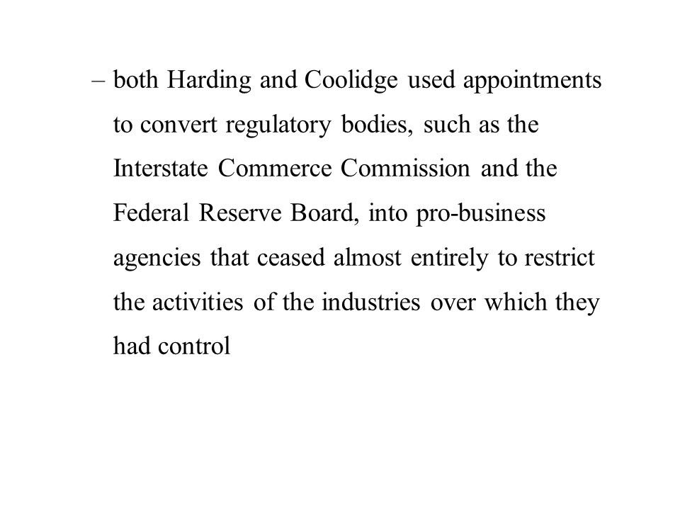 –both Harding and Coolidge used appointments to convert regulatory bodies, such as the Interstate Commerce Commission and the Federal Reserve Board, into pro-business agencies that ceased almost entirely to restrict the activities of the industries over which they had control