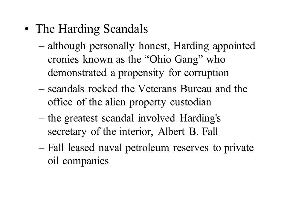 The Harding Scandals –although personally honest, Harding appointed cronies known as the Ohio Gang who demonstrated a propensity for corruption –scandals rocked the Veterans Bureau and the office of the alien property custodian –the greatest scandal involved Harding s secretary of the interior, Albert B.