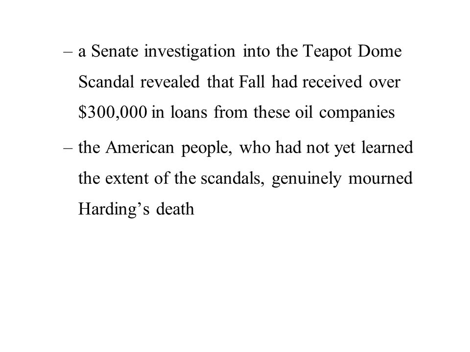 –a Senate investigation into the Teapot Dome Scandal revealed that Fall had received over $300,000 in loans from these oil companies –the American people, who had not yet learned the extent of the scandals, genuinely mourned Harding's death