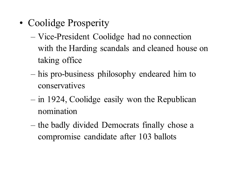 Coolidge Prosperity –Vice-President Coolidge had no connection with the Harding scandals and cleaned house on taking office –his pro-business philosophy endeared him to conservatives –in 1924, Coolidge easily won the Republican nomination –the badly divided Democrats finally chose a compromise candidate after 103 ballots