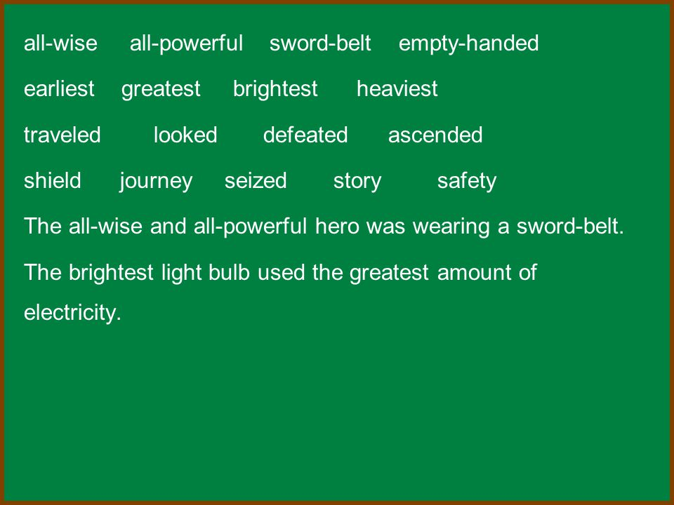 all-wise all-powerful sword-belt empty-handed earliest greatest brightest heaviest traveled looked defeated ascended shield journey seized story safety The all-wise and all-powerful hero was wearing a sword-belt.