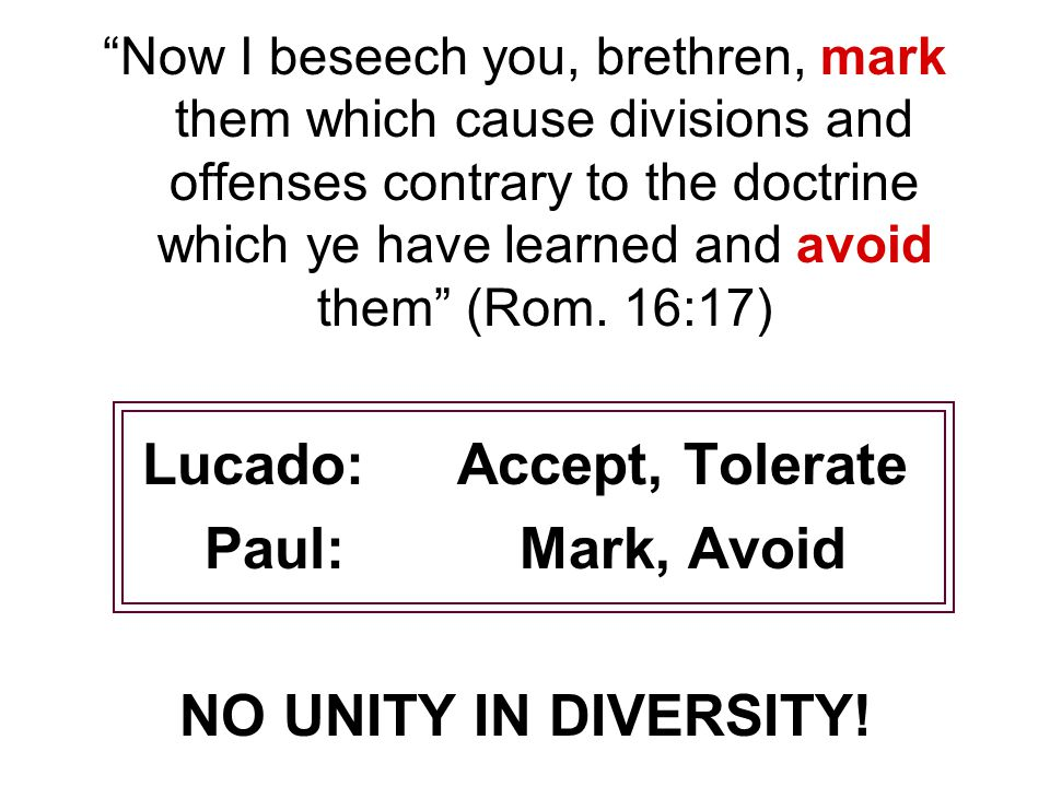Now I beseech you, brethren, mark them which cause divisions and offenses contrary to the doctrine which ye have learned and avoid them (Rom.