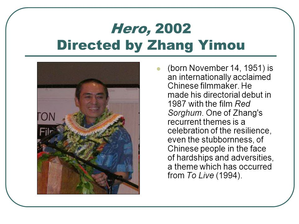 Hero, 2002 Directed by Zhang Yimou (born November 14, 1951) is an internationally acclaimed Chinese filmmaker.