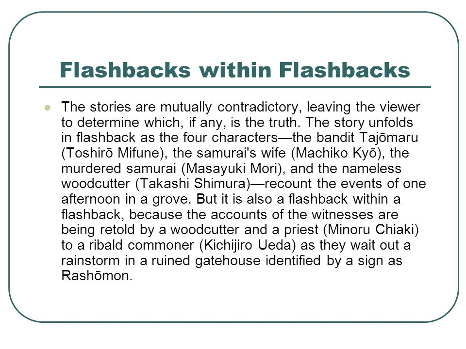 Flashbacks within Flashbacks The stories are mutually contradictory, leaving the viewer to determine which, if any, is the truth.