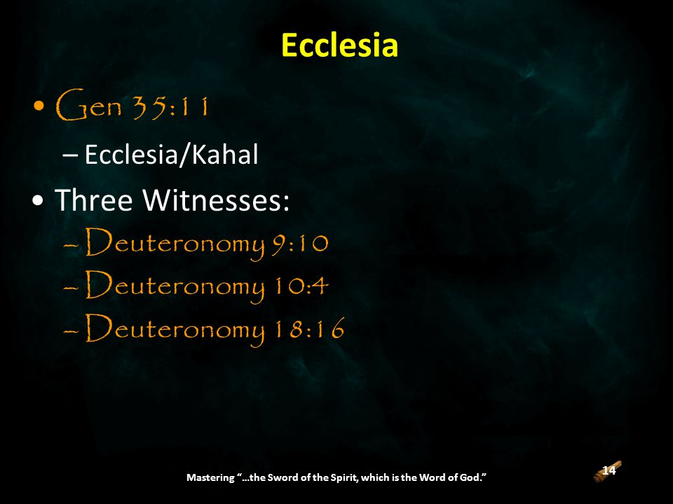 14 Mastering …the Sword of the Spirit, which is the Word of God. Ecclesia Gen 35:11 –Ecclesia/Kahal Three Witnesses: –Deuteronomy 9:10 –Deuteronomy 10:4 –Deuteronomy 18:16