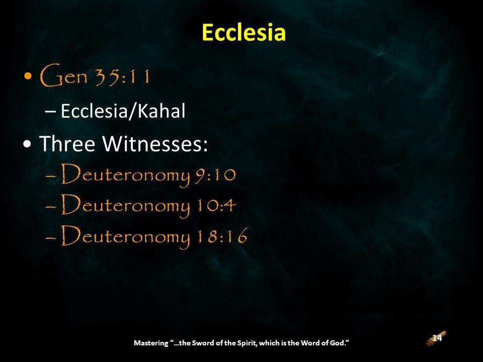 14 Mastering …the Sword of the Spirit, which is the Word of God. Ecclesia Gen 35:11 –Ecclesia/Kahal Three Witnesses: –Deuteronomy 9:10 –Deuteronomy 10:4 –Deuteronomy 18:16