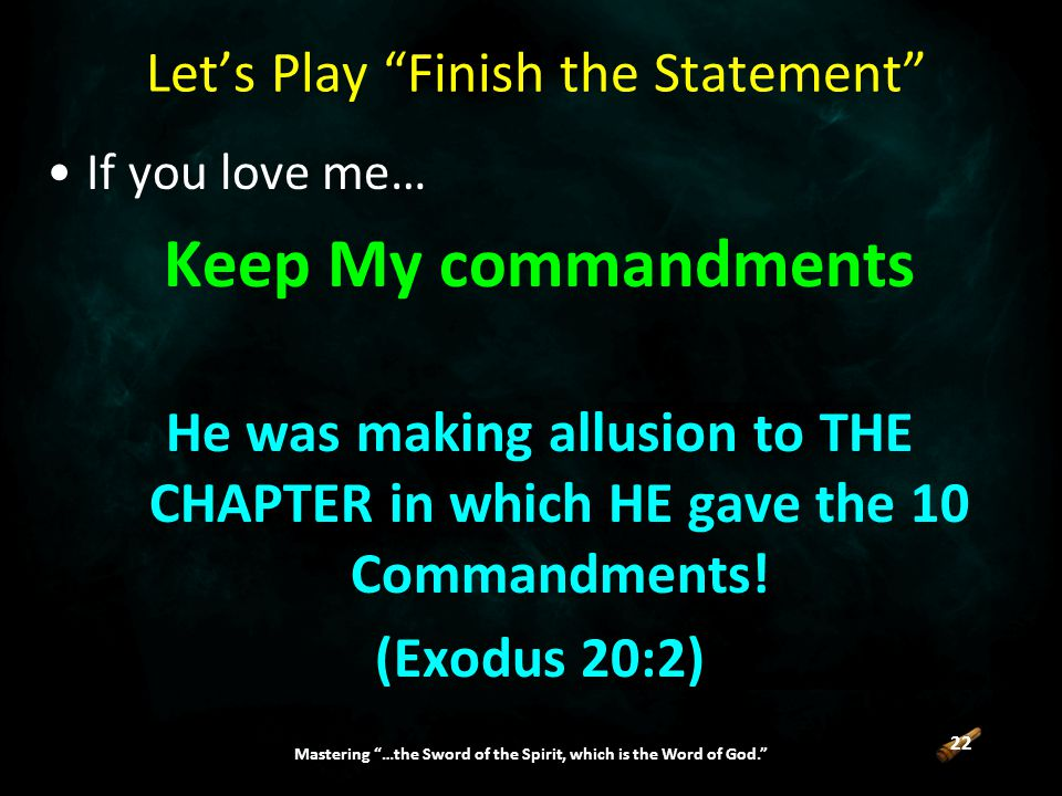 22 Mastering …the Sword of the Spirit, which is the Word of God. Let's Play Finish the Statement If you love me… Keep My commandments He was making allusion to THE CHAPTER in which HE gave the 10 Commandments.