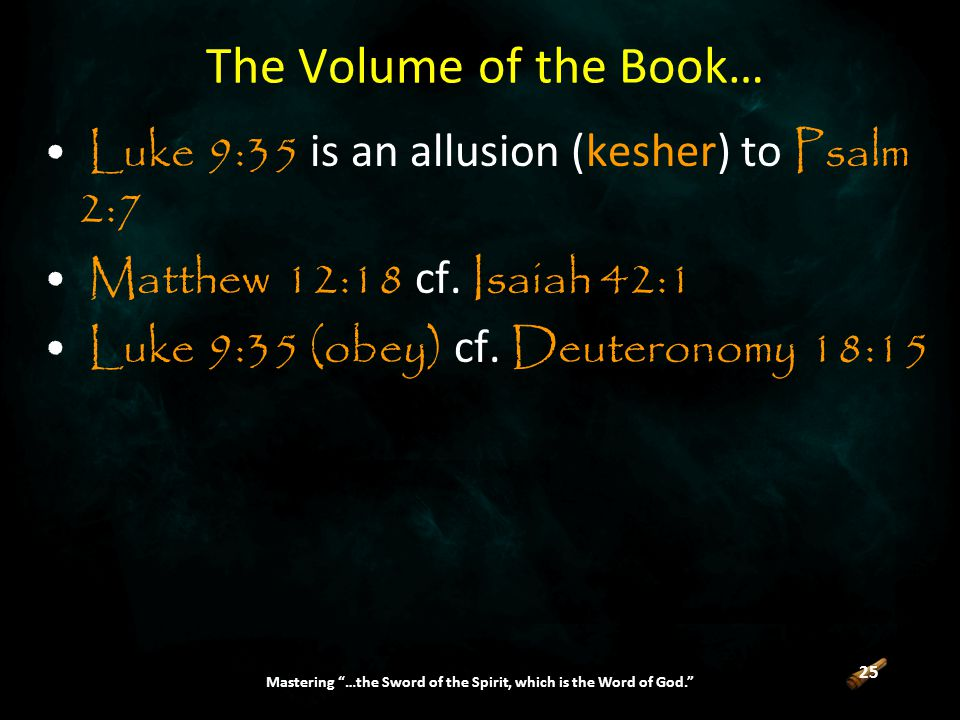 25 Mastering …the Sword of the Spirit, which is the Word of God. The Volume of the Book… Luke 9:35 is an allusion (kesher) to Psalm 2:7 Matthew 12:18 cf.