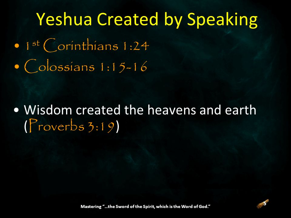 5 Mastering …the Sword of the Spirit, which is the Word of God. Yeshua Created by Speaking 1 st Corinthians 1:24 Colossians 1:15-16 Wisdom created the heavens and earth ( Proverbs 3:19 )