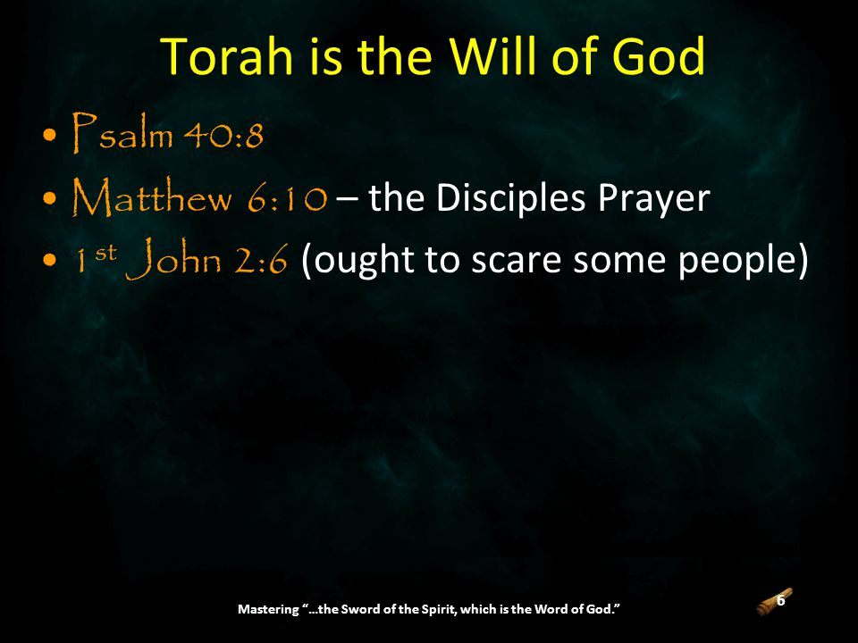 6 Mastering …the Sword of the Spirit, which is the Word of God. Torah is the Will of God Psalm 40:8 Matthew 6:10 – the Disciples Prayer 1 st John 2:6 (ought to scare some people)