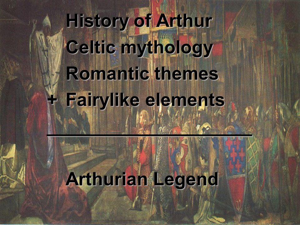 History of Arthur Celtic mythology Romantic themes +Fairylike elements ____________________ Arthurian Legend