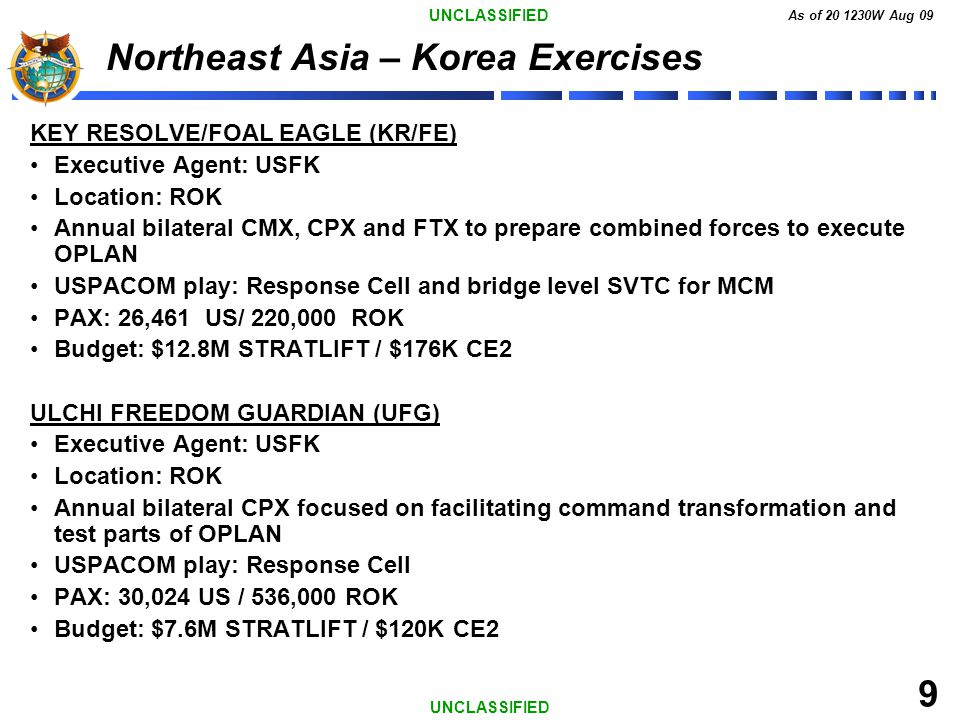 UNCLASSIFIED As of 20 1230W Aug 09 9 UNCLASSIFIED Northeast Asia – Korea Exercises KEY RESOLVE/FOAL EAGLE (KR/FE) Executive Agent: USFK Location: ROK