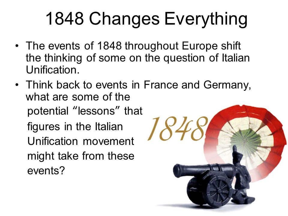 1848 Changes Everything The events of 1848 throughout Europe shift the thinking of some on the question of Italian Unification.