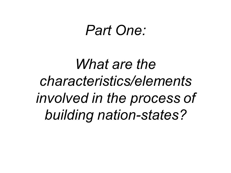 Part One: What are the characteristics/elements involved in the process of building nation-states?