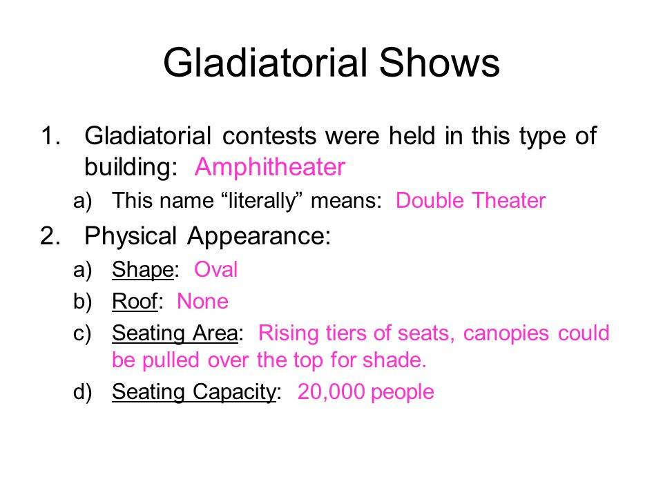 Gladiatorial Shows 1.Gladiatorial contests were held in this type of building: Amphitheater a)This name literally means: Double Theater 2.Physical Appearance: a)Shape: Oval b)Roof: None c)Seating Area: Rising tiers of seats, canopies could be pulled over the top for shade.