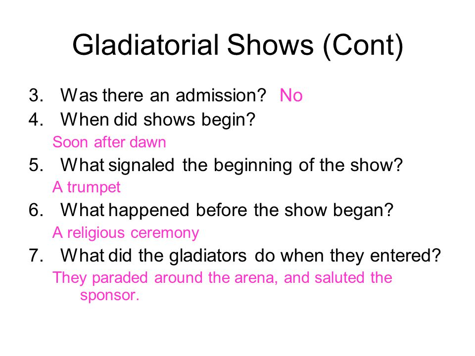 Gladiatorial Shows (Cont) 3.Was there an admission? No 4.When did shows begin? Soon after dawn 5.What signaled the beginning of the show? A trumpet 6.