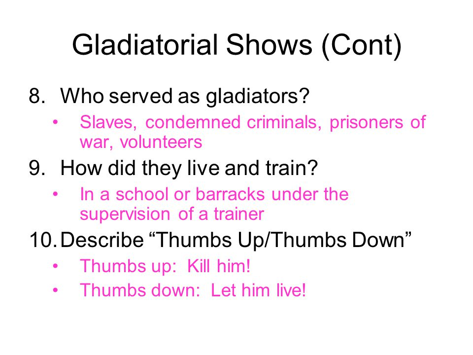 Gladiatorial Shows (Cont) 8.Who served as gladiators? Slaves, condemned criminals, prisoners of war, volunteers 9.How did they live and train? In a sc